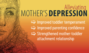 Photo states that alleviating mother's depression results in improved toddler temperament, improved parenting confidence, and strengthened mother-toddler attachment relationship